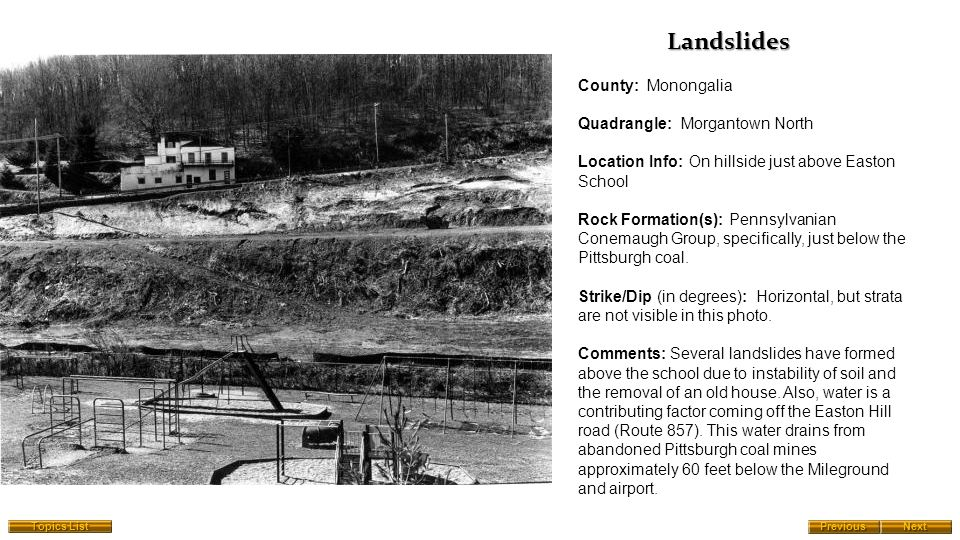 County: Monongalia Quadrangle: Morgantown North Location Info: On hillside just above Easton School Rock Formation(s): Pennsylvanian Conemaugh Group, specifically, just below the Pittsburgh coal.