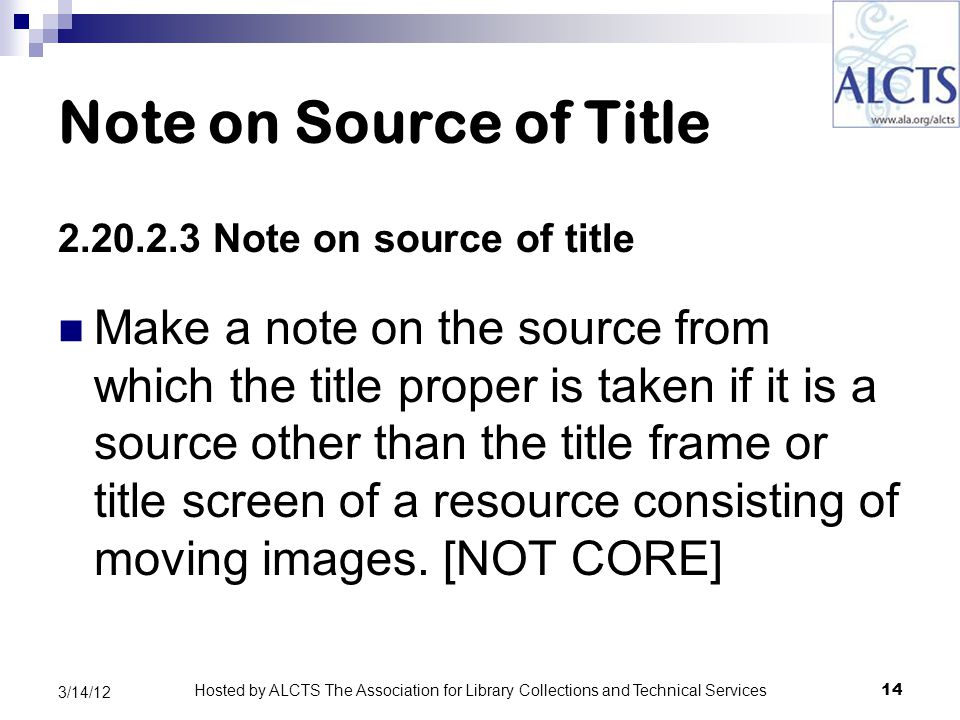 Note on Source of Title 2.20.2.3 Note on source of title Make a note on the source from which the title proper is taken if it is a source other than the title frame or title screen of a resource consisting of moving images.