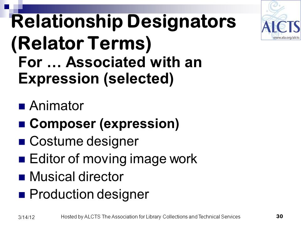 Relationship Designators (Relator Terms) For … Associated with an Expression (selected) Animator Composer (expression) Costume designer Editor of moving image work Musical director Production designer 30 3/14/12 Hosted by ALCTS The Association for Library Collections and Technical Services
