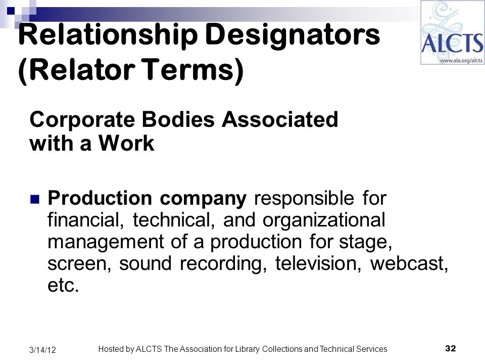 Relationship Designators (Relator Terms) Corporate Bodies Associated with a Work Production company responsible for financial, technical, and organizational management of a production for stage, screen, sound recording, television, webcast, etc.