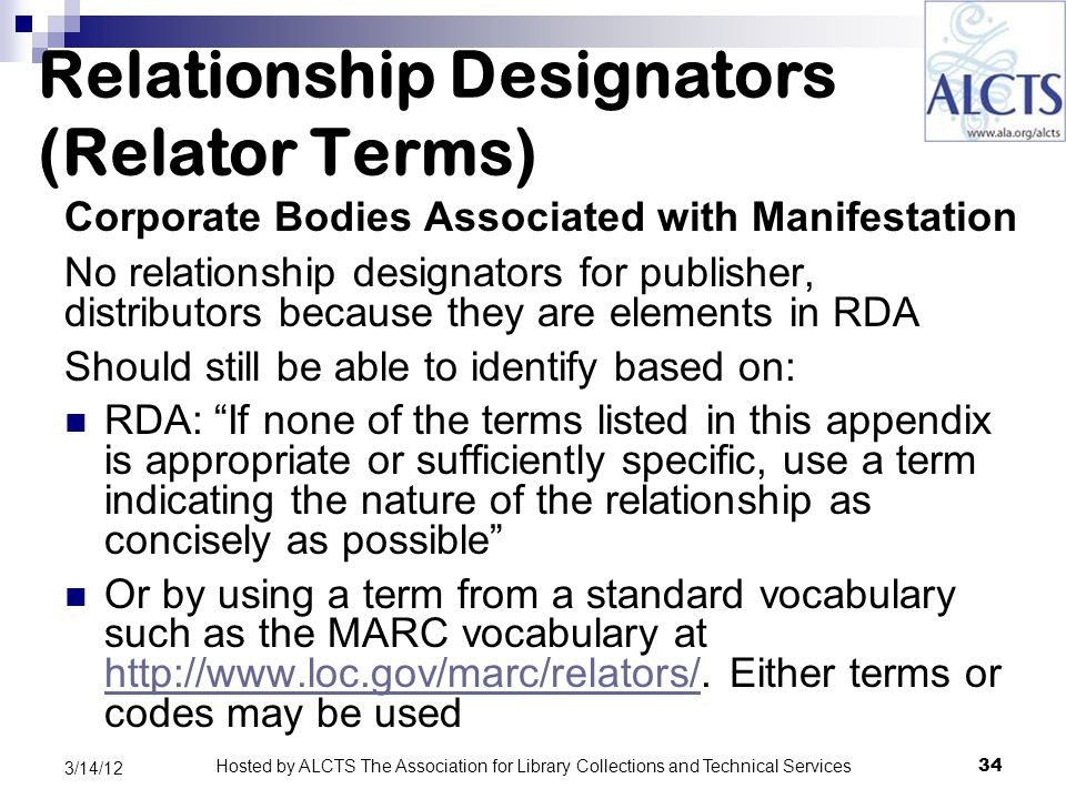 Relationship Designators (Relator Terms) Corporate Bodies Associated with Manifestation No relationship designators for publisher, distributors because they are elements in RDA Should still be able to identify based on: RDA: If none of the terms listed in this appendix is appropriate or sufficiently specific, use a term indicating the nature of the relationship as concisely as possible Or by using a term from a standard vocabulary such as the MARC vocabulary at http://www.loc.gov/marc/relators/.