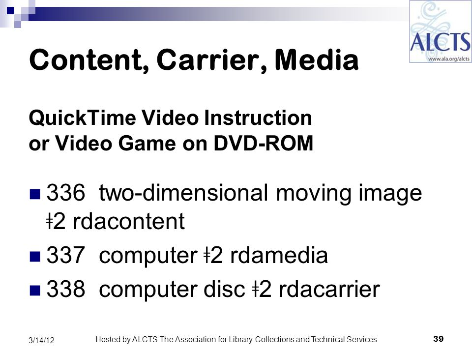 Content, Carrier, Media QuickTime Video Instruction or Video Game on DVD-ROM 336 two-dimensional moving image ǂ 2 rdacontent 337 computer ǂ 2 rdamedia 338 computer disc ǂ 2 rdacarrier 39 3/14/12 Hosted by ALCTS The Association for Library Collections and Technical Services