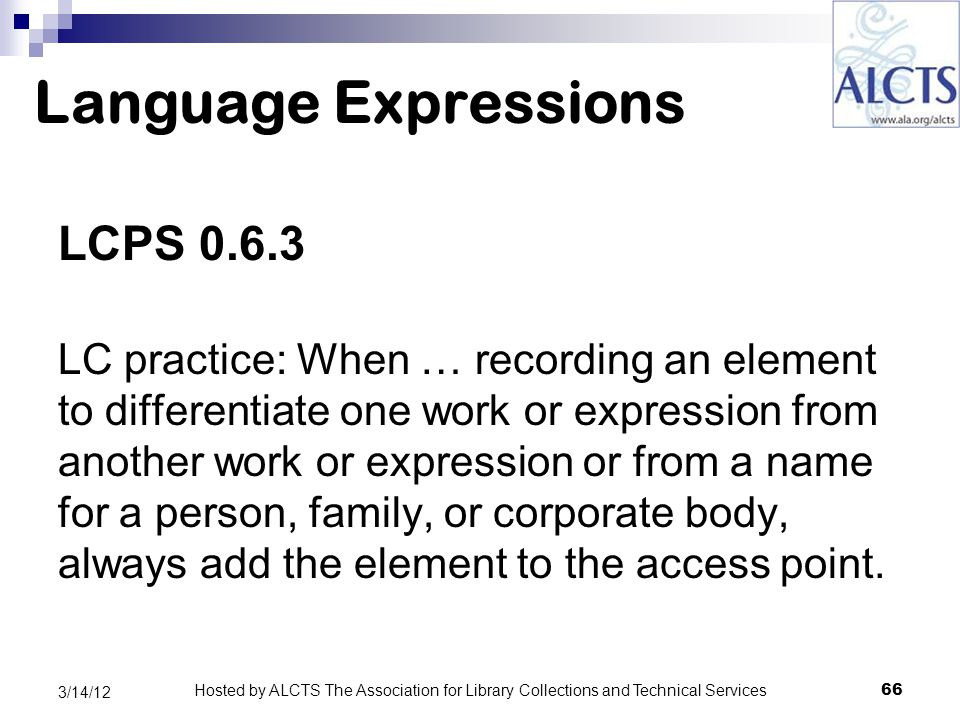 Language Expressions LCPS 0.6.3 LC practice: When … recording an element to differentiate one work or expression from another work or expression or from a name for a person, family, or corporate body, always add the element to the access point.