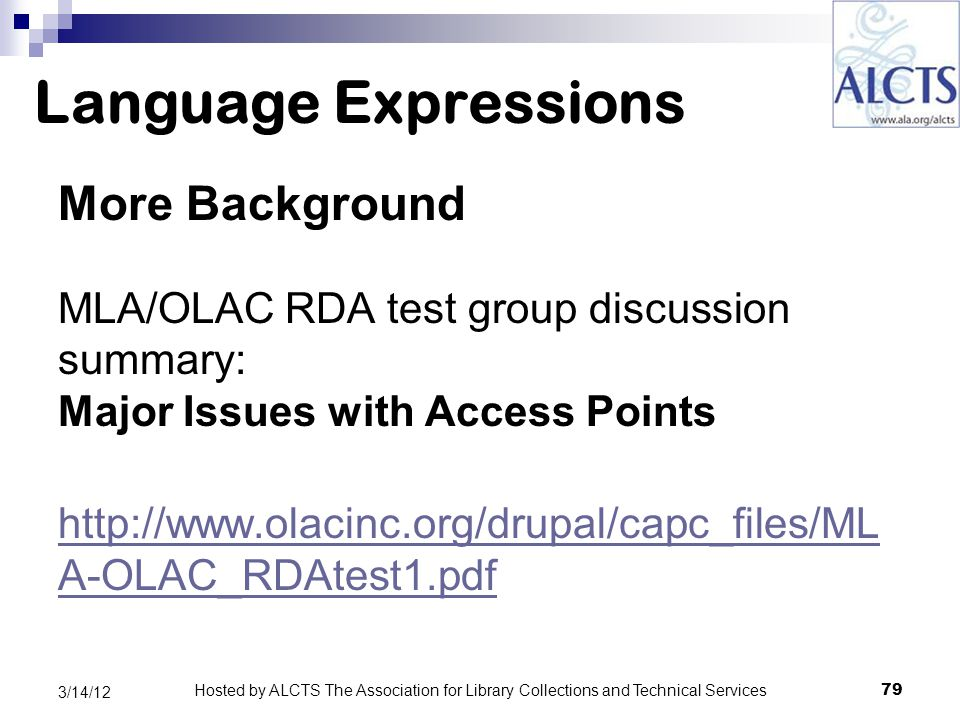 Language Expressions More Background MLA/OLAC RDA test group discussion summary: Major Issues with Access Points http://www.olacinc.org/drupal/capc_files/ML A-OLAC_RDAtest1.pdf 79 3/14/12 Hosted by ALCTS The Association for Library Collections and Technical Services