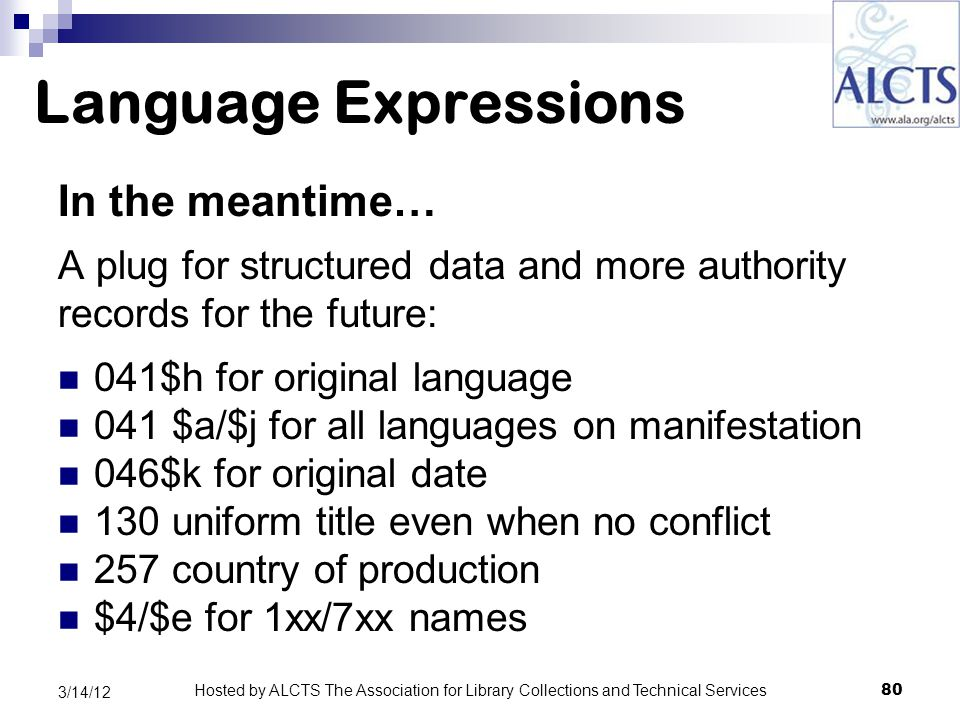 Language Expressions In the meantime… A plug for structured data and more authority records for the future: 041$h for original language 041 $a/$j for all languages on manifestation 046$k for original date 130 uniform title even when no conflict 257 country of production $4/$e for 1xx/7xx names 80 3/14/12 Hosted by ALCTS The Association for Library Collections and Technical Services