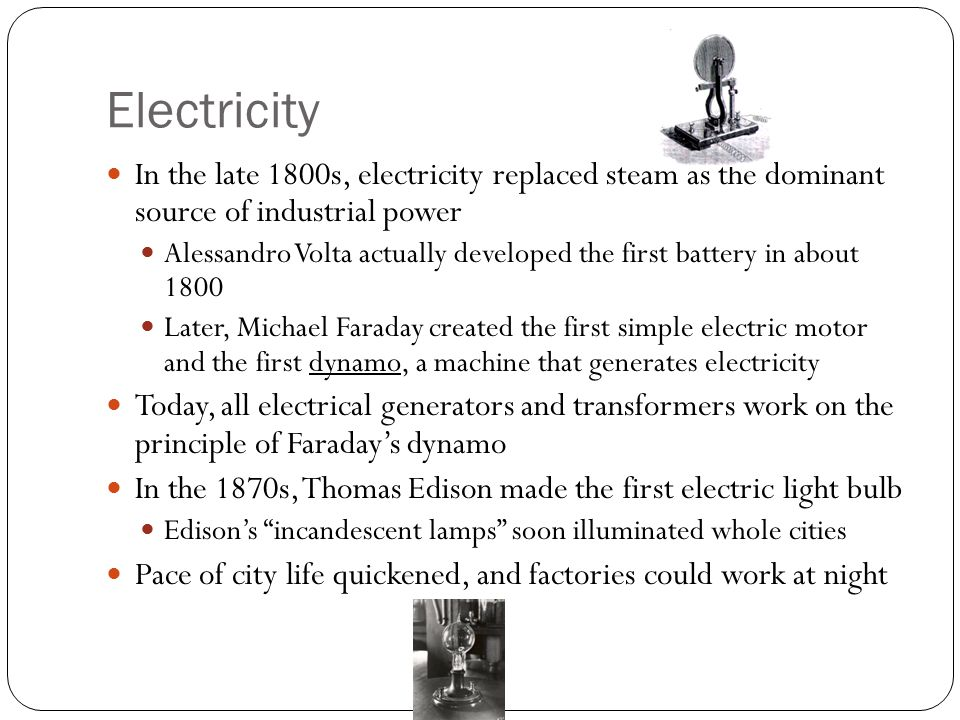 Electricity In the late 1800s, electricity replaced steam as the dominant source of industrial power Alessandro Volta actually developed the first battery in about 1800 Later, Michael Faraday created the first simple electric motor and the first dynamo, a machine that generates electricity Today, all electrical generators and transformers work on the principle of Faraday's dynamo In the 1870s, Thomas Edison made the first electric light bulb Edison's incandescent lamps soon illuminated whole cities Pace of city life quickened, and factories could work at night