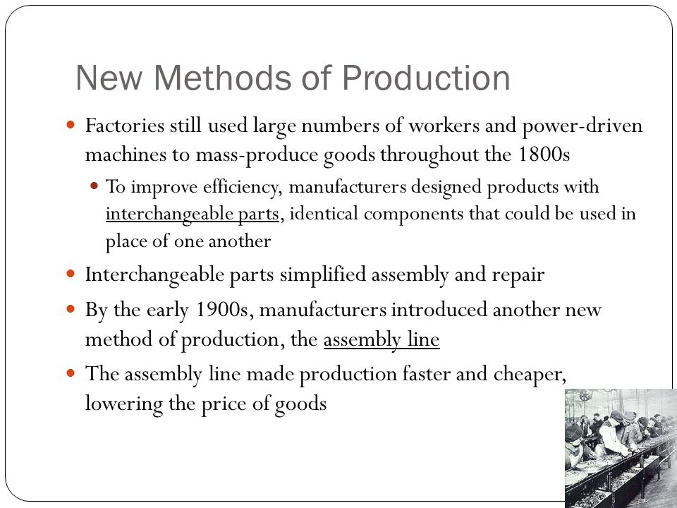 New Methods of Production Factories still used large numbers of workers and power-driven machines to mass-produce goods throughout the 1800s To improve efficiency, manufacturers designed products with interchangeable parts, identical components that could be used in place of one another Interchangeable parts simplified assembly and repair By the early 1900s, manufacturers introduced another new method of production, the assembly line The assembly line made production faster and cheaper, lowering the price of goods