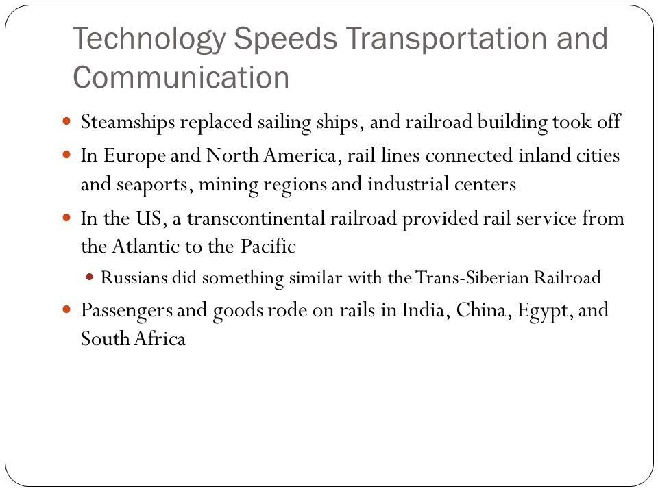 Technology Speeds Transportation and Communication Steamships replaced sailing ships, and railroad building took off In Europe and North America, rail lines connected inland cities and seaports, mining regions and industrial centers In the US, a transcontinental railroad provided rail service from the Atlantic to the Pacific Russians did something similar with the Trans-Siberian Railroad Passengers and goods rode on rails in India, China, Egypt, and South Africa