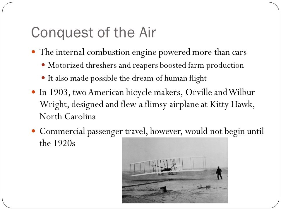 Conquest of the Air The internal combustion engine powered more than cars Motorized threshers and reapers boosted farm production It also made possible the dream of human flight In 1903, two American bicycle makers, Orville and Wilbur Wright, designed and flew a flimsy airplane at Kitty Hawk, North Carolina Commercial passenger travel, however, would not begin until the 1920s