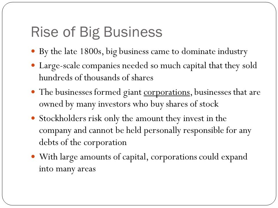 Rise of Big Business By the late 1800s, big business came to dominate industry Large-scale companies needed so much capital that they sold hundreds of thousands of shares The businesses formed giant corporations, businesses that are owned by many investors who buy shares of stock Stockholders risk only the amount they invest in the company and cannot be held personally responsible for any debts of the corporation With large amounts of capital, corporations could expand into many areas