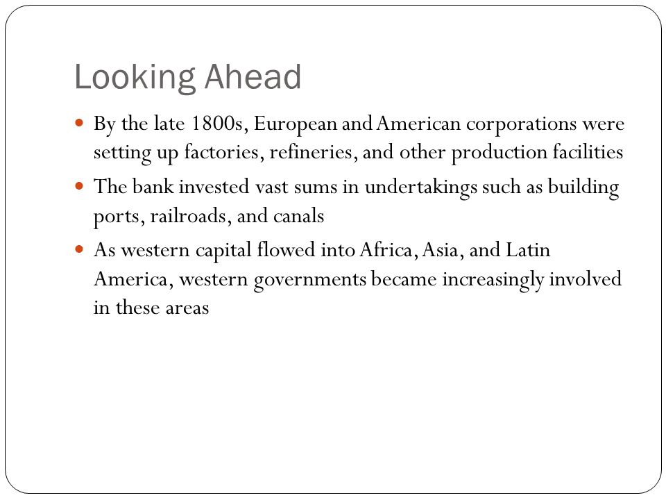 Looking Ahead By the late 1800s, European and American corporations were setting up factories, refineries, and other production facilities The bank invested vast sums in undertakings such as building ports, railroads, and canals As western capital flowed into Africa, Asia, and Latin America, western governments became increasingly involved in these areas