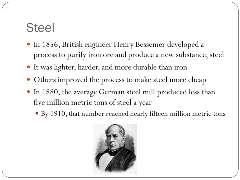 Steel In 1856, British engineer Henry Bessemer developed a process to purify iron ore and produce a new substance, steel It was lighter, harder, and more durable than iron Others improved the process to make steel more cheap In 1880, the average German steel mill produced less than five million metric tons of steel a year By 1910, that number reached nearly fifteen million metric tons