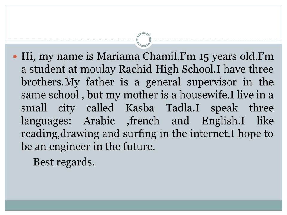 Hi, my name is Mariama Chamil.I'm 15 years old.I'm a student at moulay Rachid High School.I have three brothers.My father is a general supervisor in the same school, but my mother is a housewife.I live in a small city called Kasba Tadla.I speak three languages: Arabic,french and English.I like reading,drawing and surfing in the internet.I hope to be an engineer in the future.