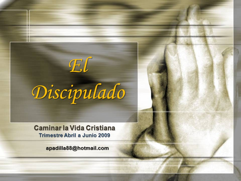 El Discipulado Caminar la Vida Cristiana Trimestre Abril a Junio 2009 apadilla88@hotmail.com