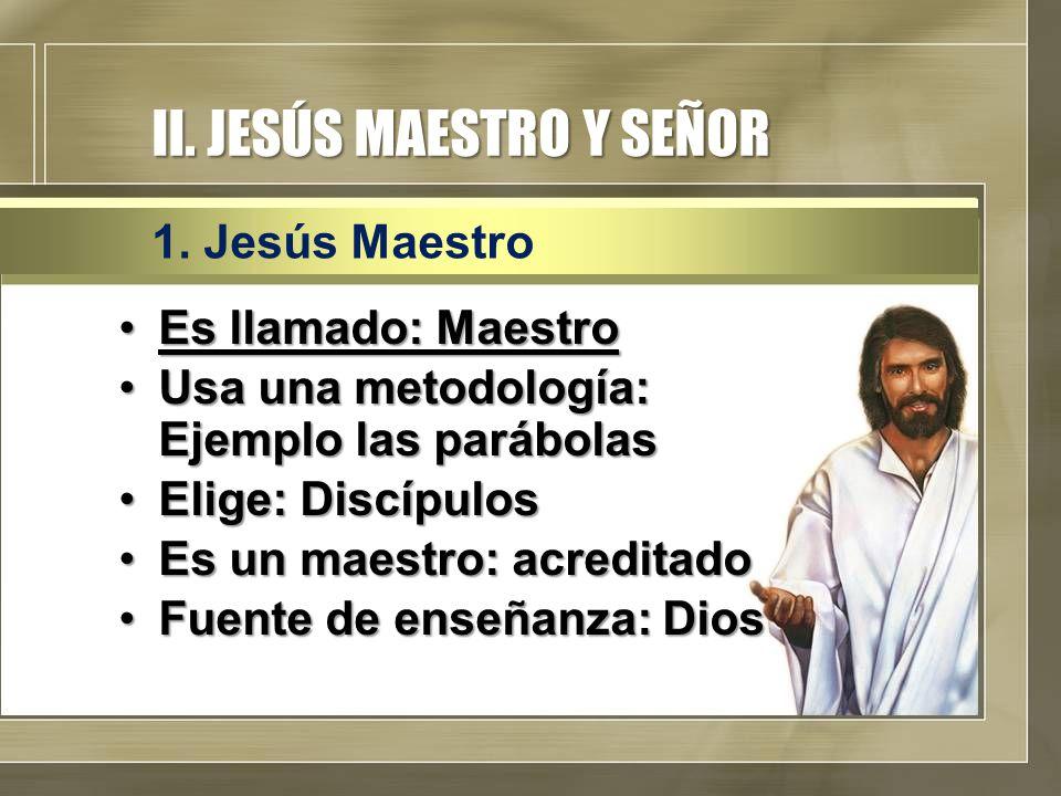 II. JESÚS MAESTRO Y SEÑOR Es llamado: MaestroEs llamado: Maestro Usa una metodología: Ejemplo las parábolasUsa una metodología: Ejemplo las parábolas