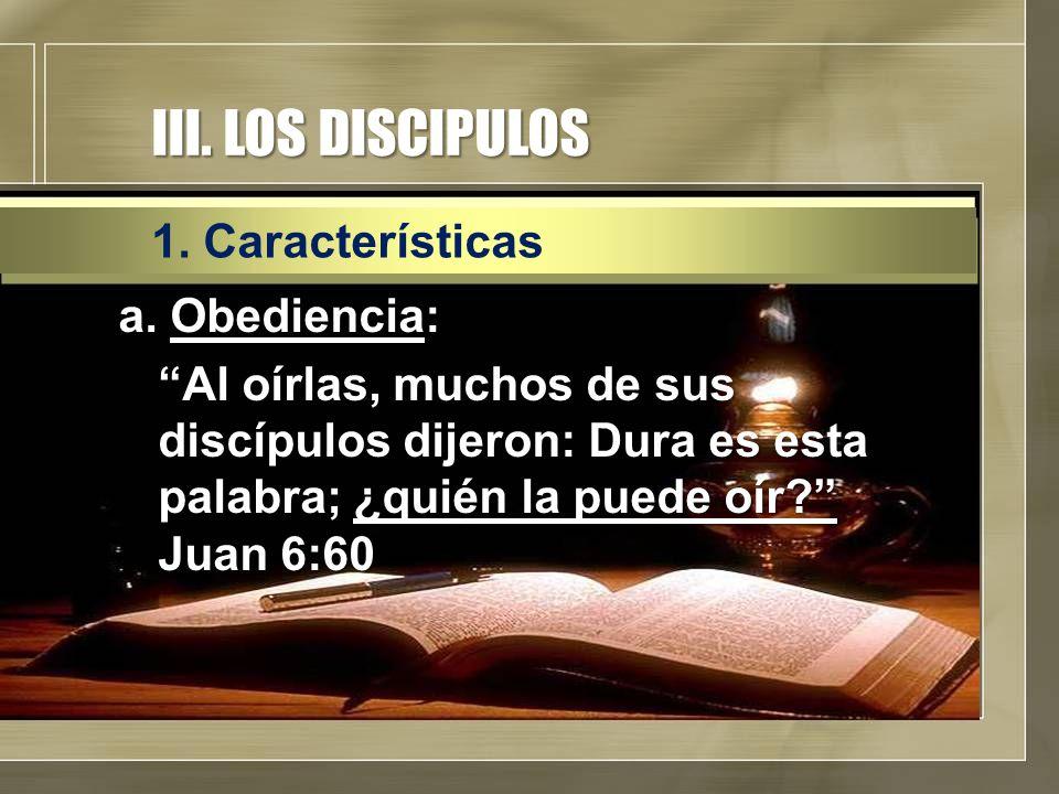 """III. LOS DISCIPULOS a. Obediencia: """"Al oírlas, muchos de sus discípulos dijeron: Dura es esta palabra; ¿quién la puede oír?"""" Juan 6:60 1. Característi"""