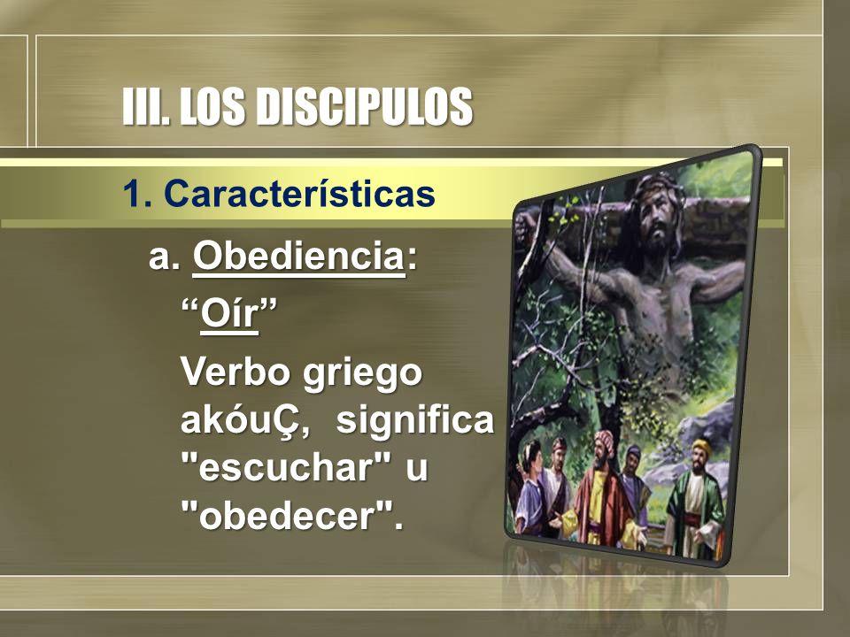 III. LOS DISCIPULOS a. Obediencia: Oír Verbo griego akóuÇ, significa escuchar u obedecer .