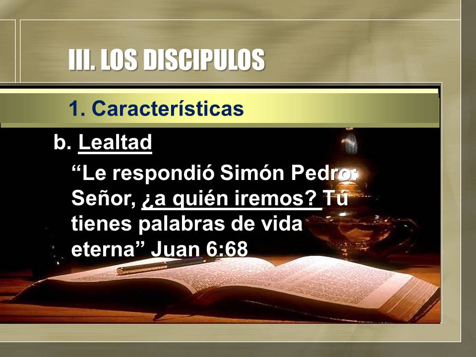 """III. LOS DISCIPULOS b. Lealtad """"Le respondió Simón Pedro: Señor, ¿a quién iremos? Tú tienes palabras de vida eterna"""" Juan 6:68 1. Características"""
