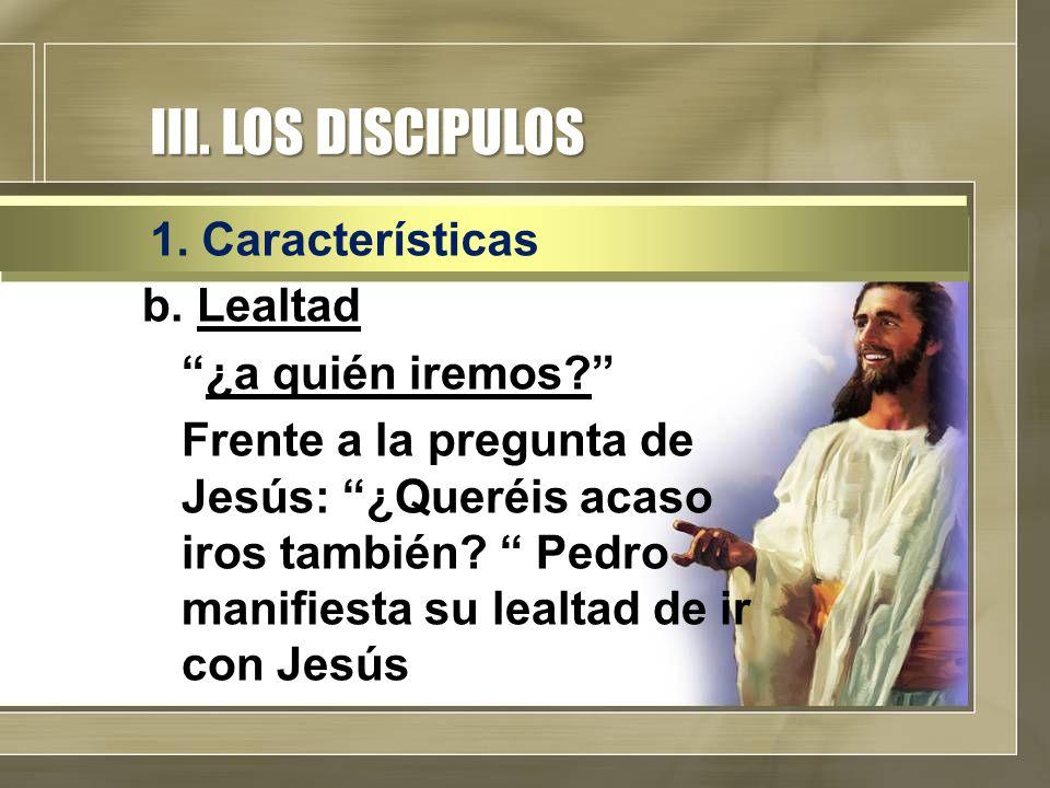 """III. LOS DISCIPULOS b. Lealtad """"¿a quién iremos?"""" Frente a la pregunta de Jesús: """"¿Queréis acaso iros también? """" Pedro manifiesta su lealtad de ir con"""