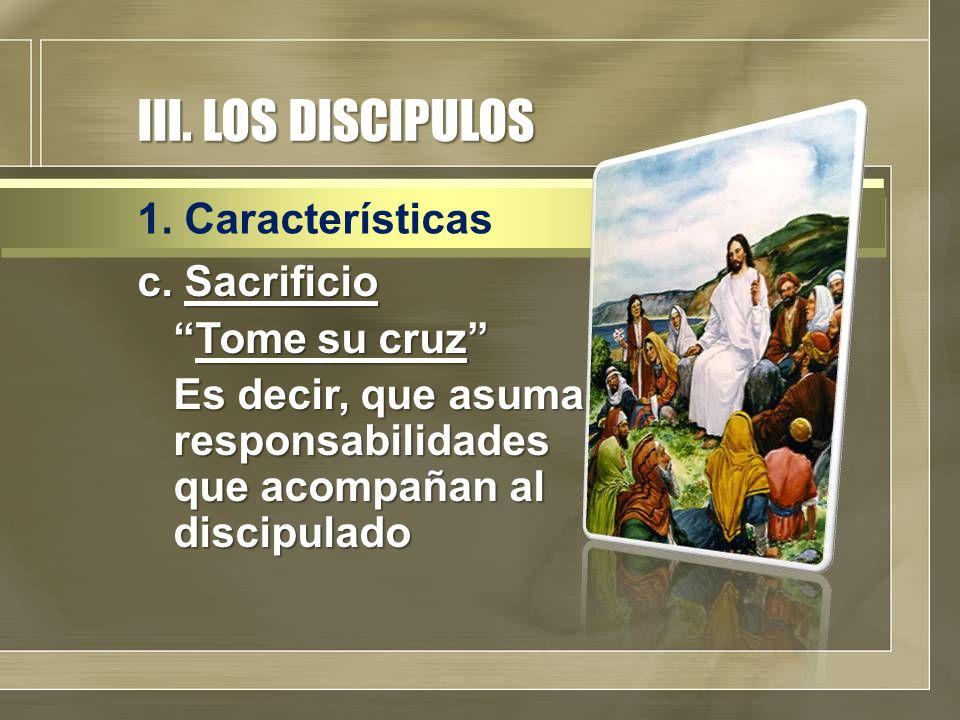 """III. LOS DISCIPULOS c. Sacrificio """"Tome su cruz"""" Es decir, que asuma responsabilidades que acompañan al discipulado 1. Características"""