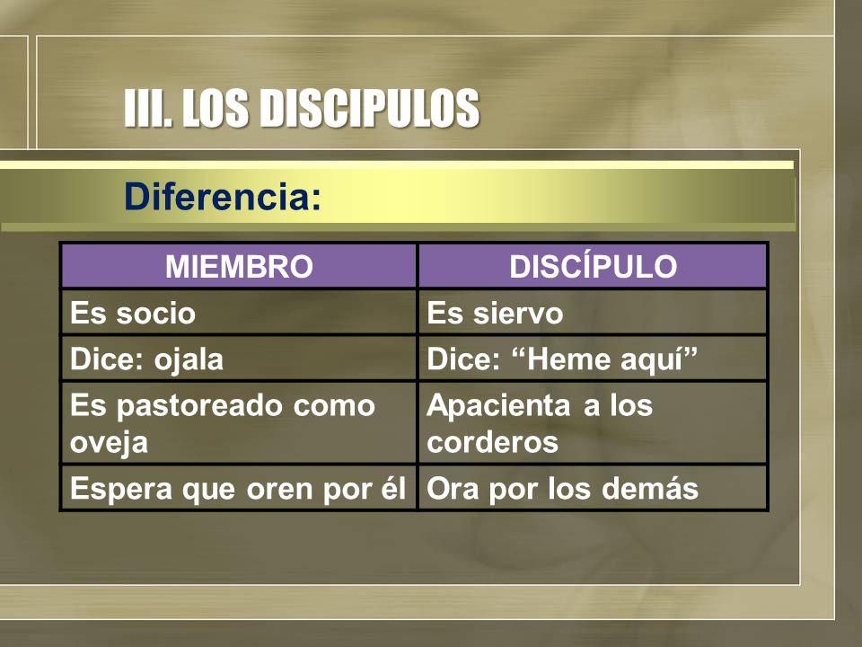 """III. LOS DISCIPULOS Diferencia: MIEMBRODISCÍPULO Es socioEs siervo Dice: ojalaDice: """"Heme aquí"""" Es pastoreado como oveja Apacienta a los corderos Espe"""