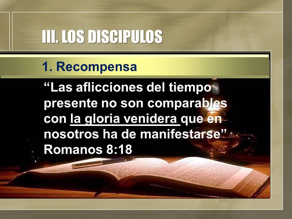 """III. LOS DISCIPULOS """"Las aflicciones del tiempo presente no son comparables con la gloria venidera que en nosotros ha de manifestarse"""" Romanos 8:18 1."""