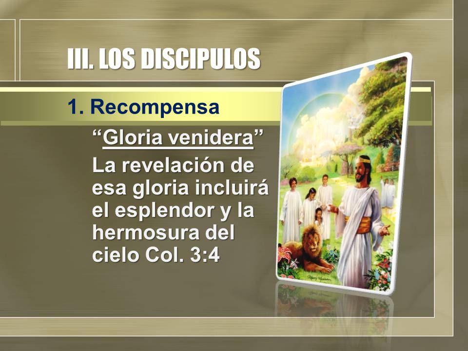 """III. LOS DISCIPULOS """"Gloria venidera"""" La revelación de esa gloria incluirá el esplendor y la hermosura del cielo Col. 3:4 1. Recompensa"""