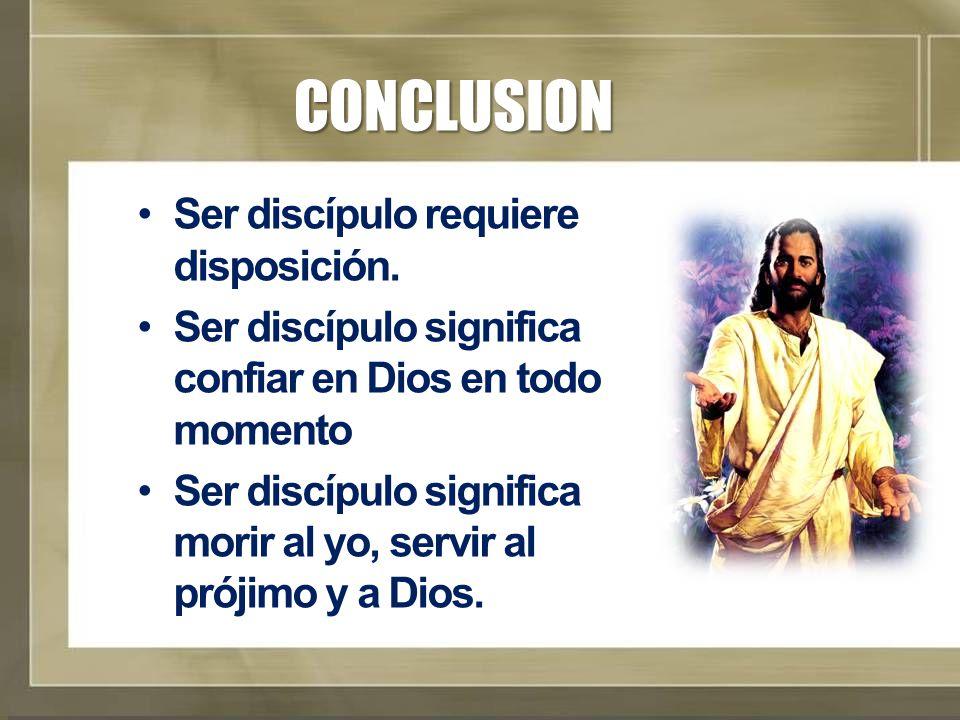 CONCLUSION Ser discípulo requiere disposición. Ser discípulo significa confiar en Dios en todo momento Ser discípulo significa morir al yo, servir al