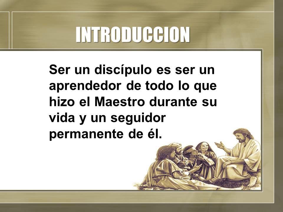 INTRODUCCION Ser un discípulo es ser un aprendedor de todo lo que hizo el Maestro durante su vida y un seguidor permanente de él.