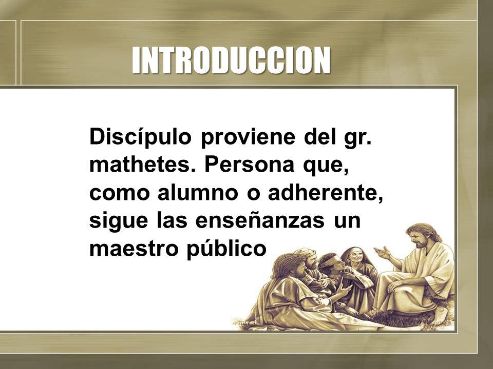 INTRODUCCION Discípulo proviene del gr. mathetes. Persona que, como alumno o adherente, sigue las enseñanzas un maestro público
