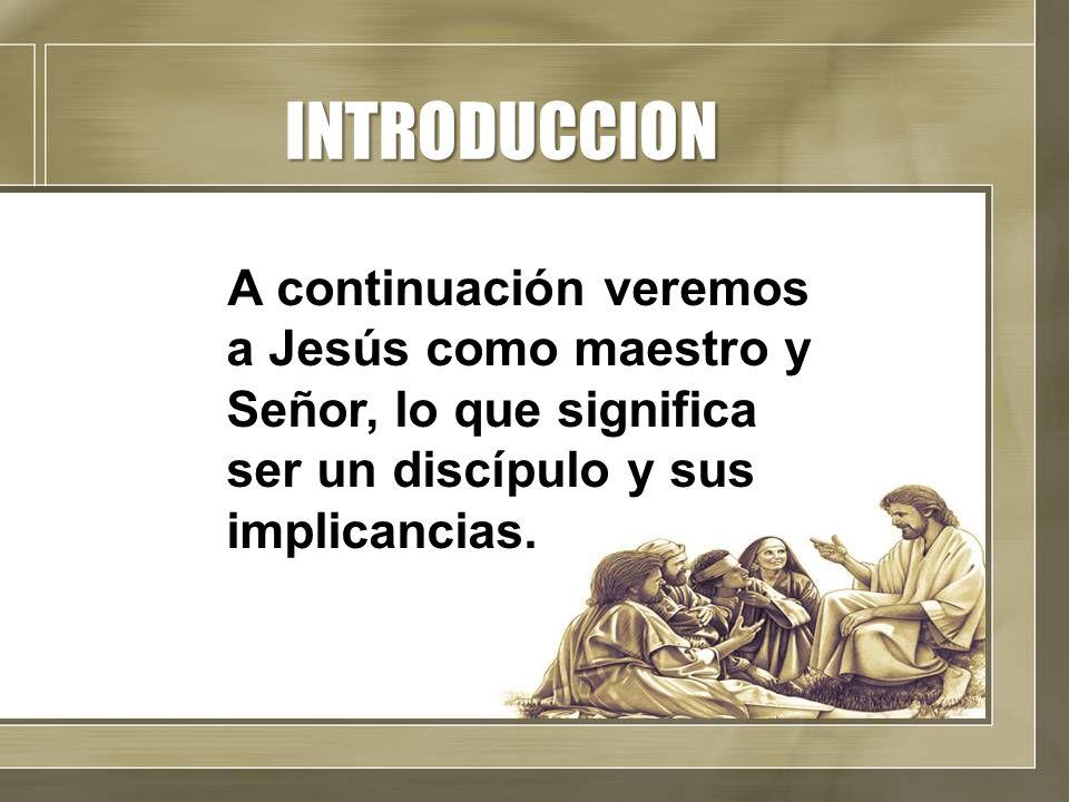 INTRODUCCION A continuación veremos a Jesús como maestro y Señor, lo que significa ser un discípulo y sus implicancias.