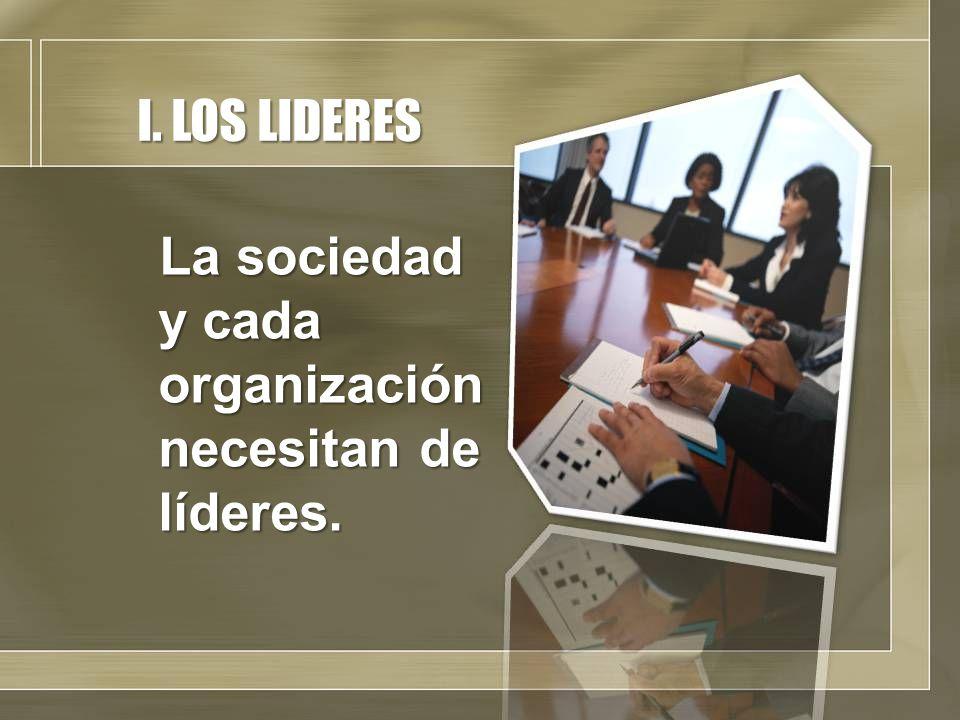 I. LOS LIDERES La sociedad y cada organización necesitan de líderes.