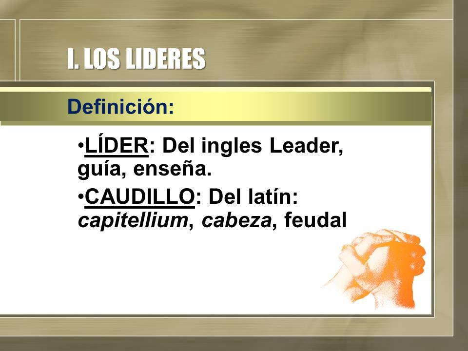 I. LOS LIDERES LÍDER: Del ingles Leader, guía, enseña. CAUDILLO: Del latín: capitellium, cabeza, feudal Definición: