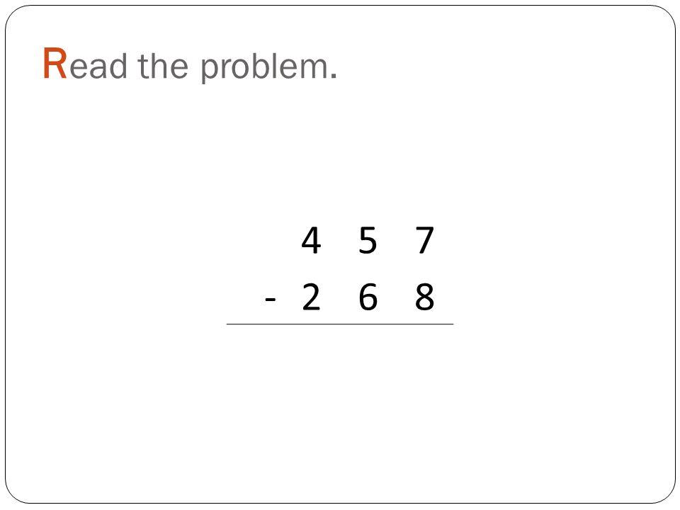 R ead the problem. 457 -268