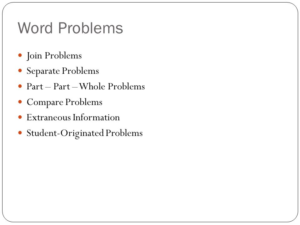 Word Problems Join Problems Separate Problems Part – Part – Whole Problems Compare Problems Extraneous Information Student-Originated Problems