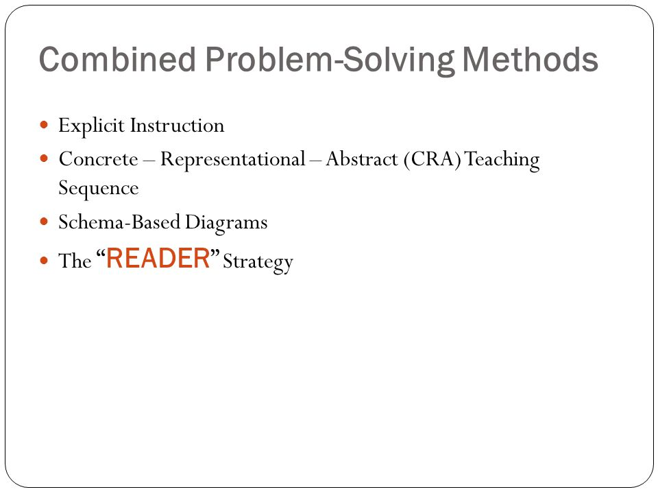 Combined Problem-Solving Methods Explicit Instruction Concrete – Representational – Abstract (CRA) Teaching Sequence Schema-Based Diagrams The READER Strategy
