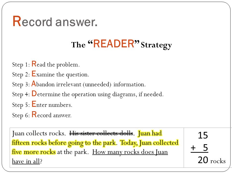 R ecord answer. 15 + 5 20 rocks The READER Strategy Step 1: R ead the problem.