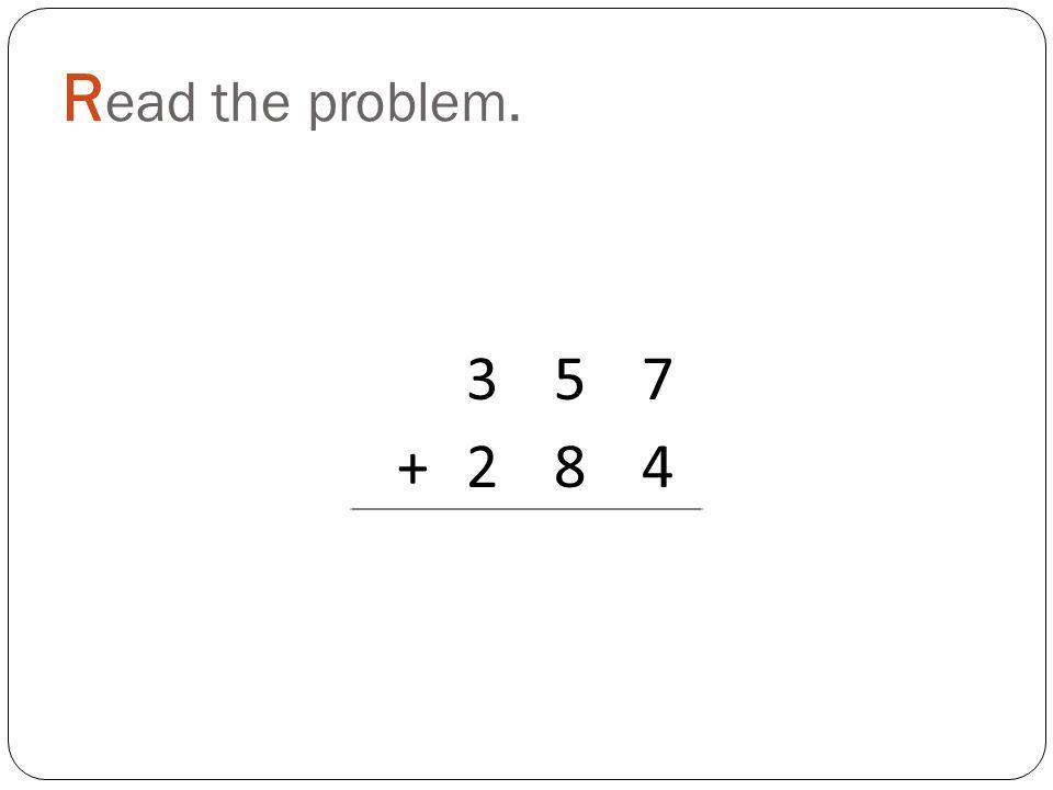 R ead the problem. 357 +284
