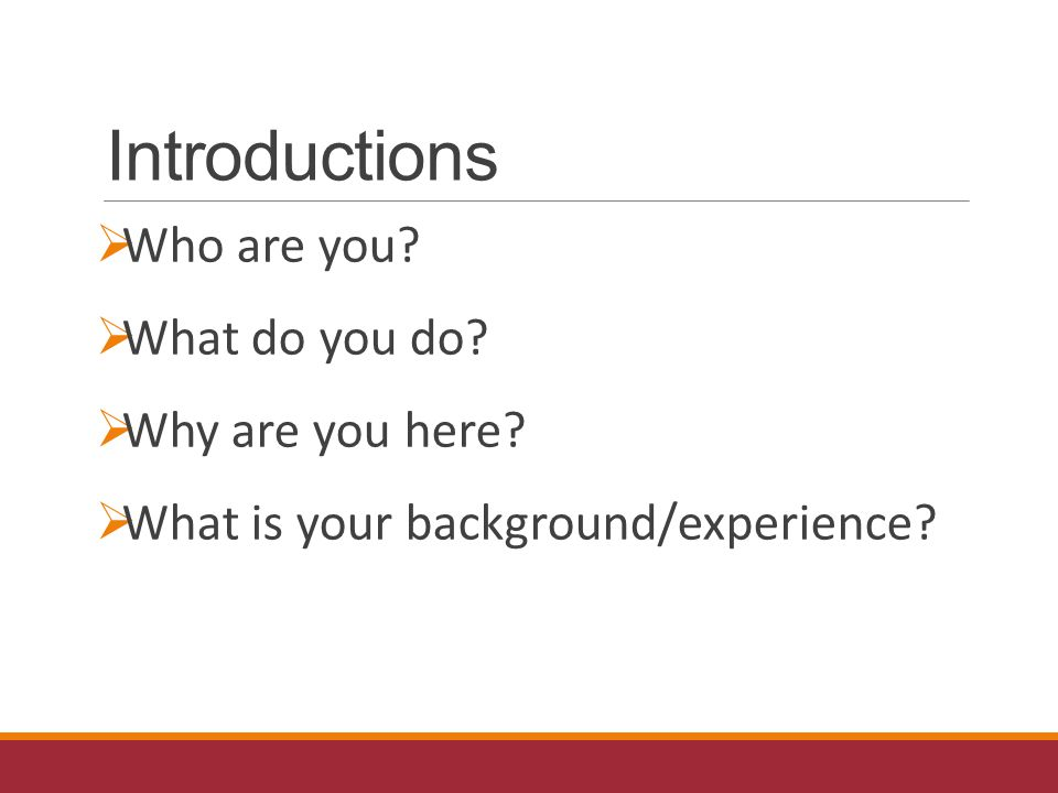 Introductions  Who are you.  What do you do.  Why are you here.