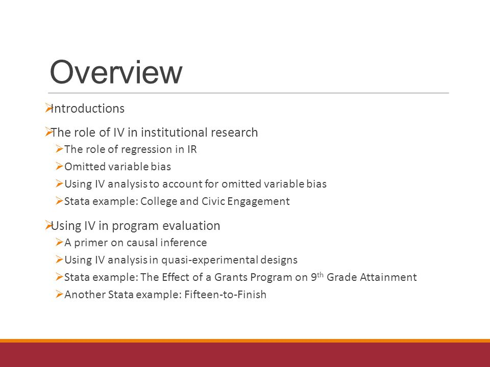 Overview  Introductions  The role of IV in institutional research  The role of regression in IR  Omitted variable bias  Using IV analysis to account for omitted variable bias  Stata example: College and Civic Engagement  Using IV in program evaluation  A primer on causal inference  Using IV analysis in quasi-experimental designs  Stata example: The Effect of a Grants Program on 9 th Grade Attainment  Another Stata example: Fifteen-to-Finish
