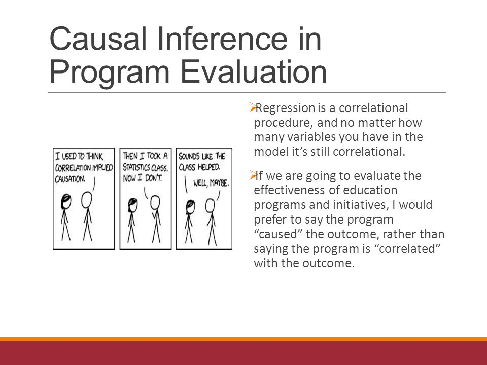 Causal Inference in Program Evaluation  Regression is a correlational procedure, and no matter how many variables you have in the model it's still correlational.