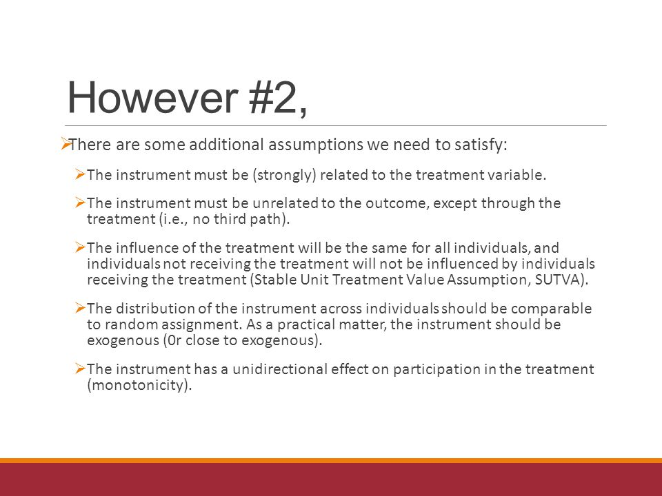 However #2,  There are some additional assumptions we need to satisfy:  The instrument must be (strongly) related to the treatment variable.