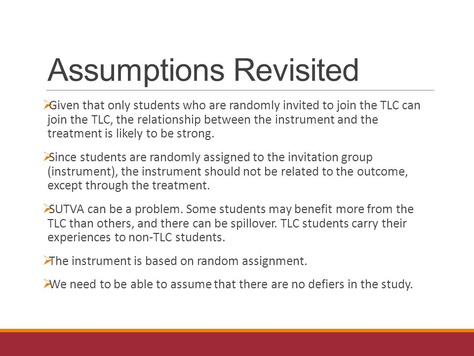 Assumptions Revisited  Given that only students who are randomly invited to join the TLC can join the TLC, the relationship between the instrument and the treatment is likely to be strong.
