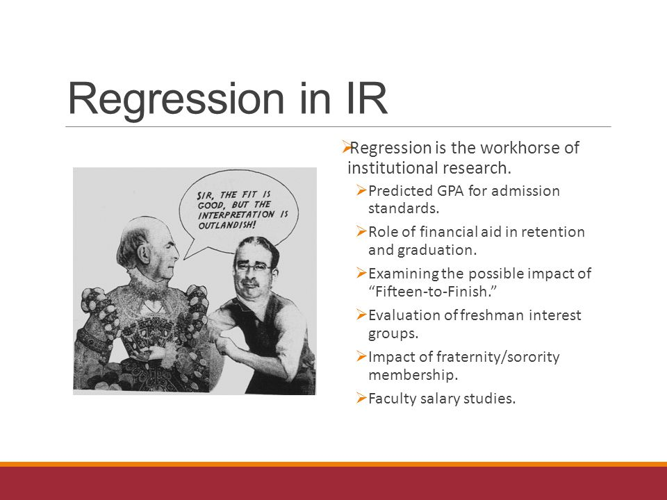 Regression in IR  Regression is the workhorse of institutional research.