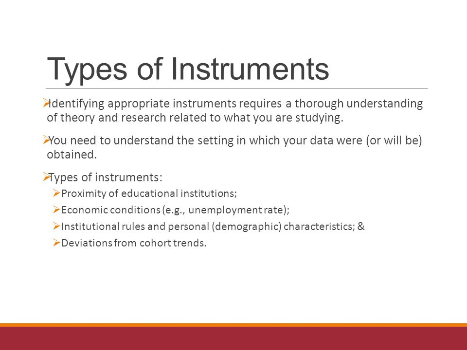 Types of Instruments  Identifying appropriate instruments requires a thorough understanding of theory and research related to what you are studying.