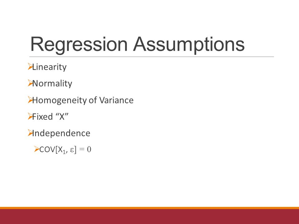 Regression Assumptions  Linearity  Normality  Homogeneity of Variance  Fixed X  Independence  COV[X 1, ε] = 0