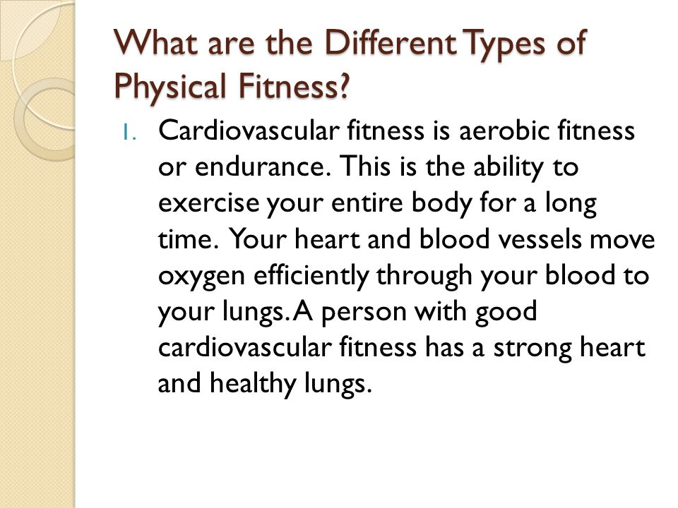 What are the Different Types of Physical Fitness? 1. Cardiovascular fitness is aerobic fitness or endurance. This is the ability to exercise your enti