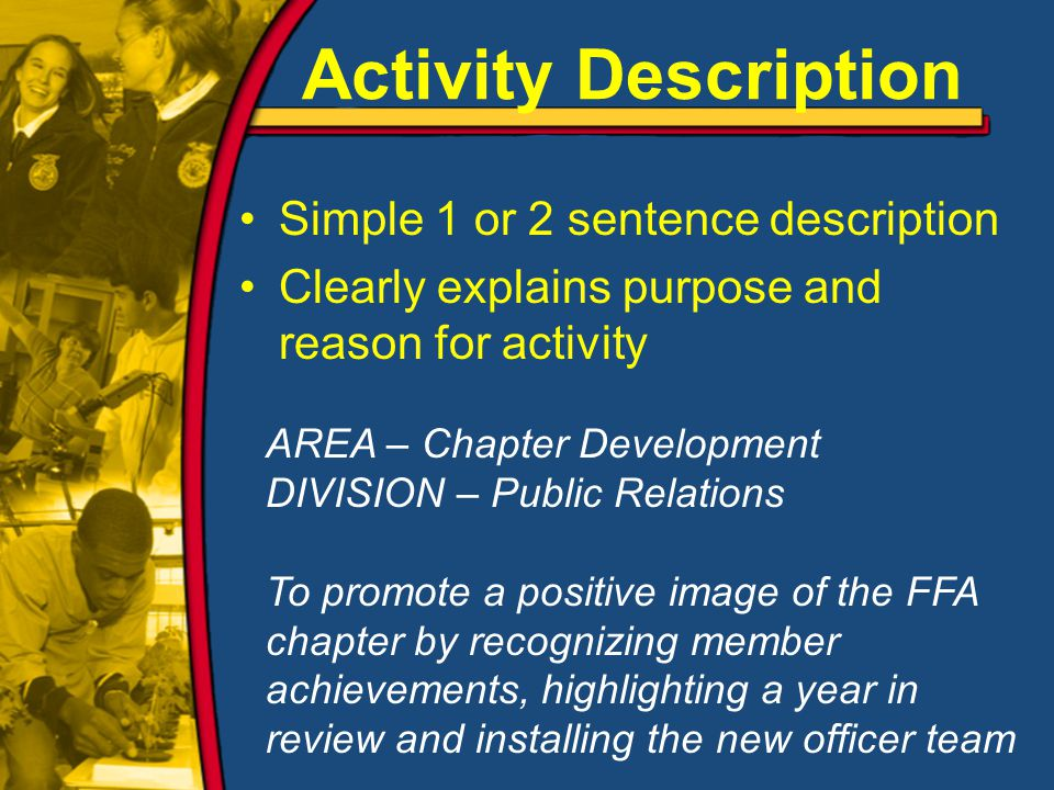 Activity Description Simple 1 or 2 sentence description Clearly explains purpose and reason for activity AREA – Chapter Development DIVISION – Public Relations To promote a positive image of the FFA chapter by recognizing member achievements, highlighting a year in review and installing the new officer team