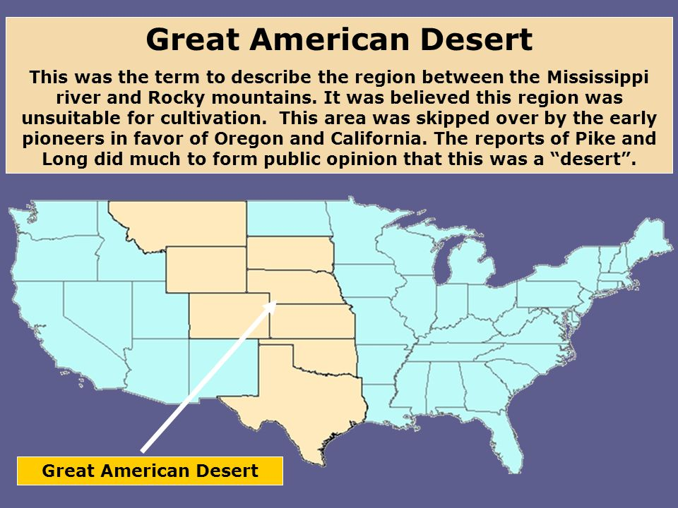 Great American Desert This was the term to describe the region between the Mississippi river and Rocky mountains.
