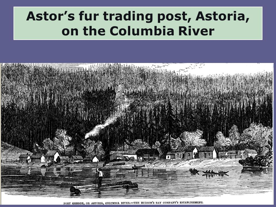 Astor's fur trading post, Astoria, on the Columbia River